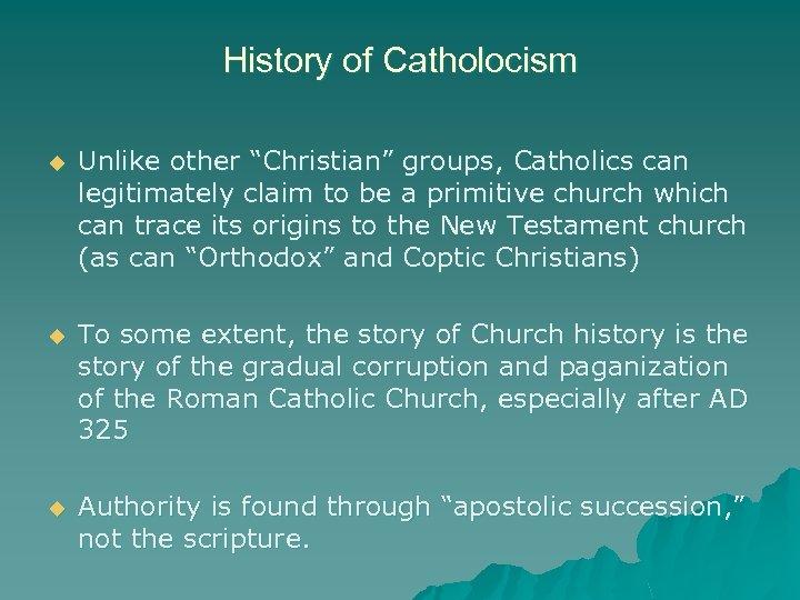 """History of Catholocism u Unlike other """"Christian"""" groups, Catholics can legitimately claim to be"""