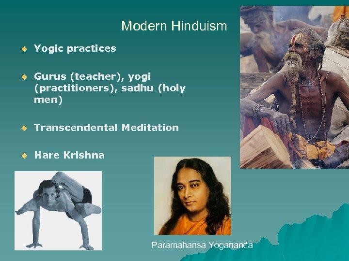 Modern Hinduism u Yogic practices u Gurus (teacher), yogi (practitioners), sadhu (holy men) u