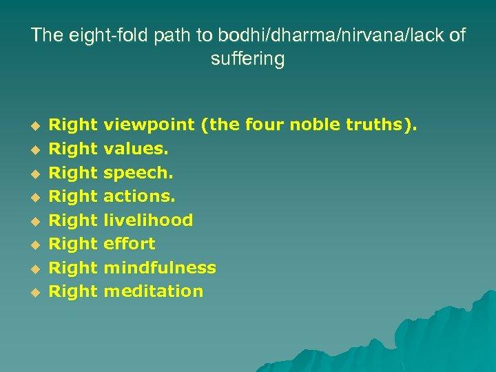 The eight-fold path to bodhi/dharma/nirvana/lack of suffering u u u u Right viewpoint (the