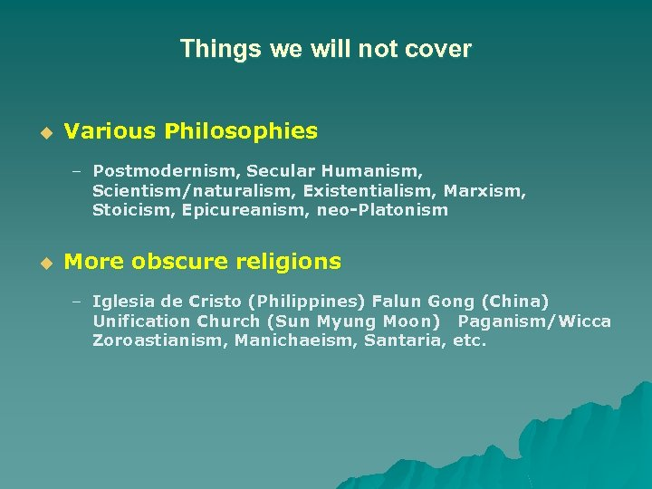 Things we will not cover u Various Philosophies – Postmodernism, Secular Humanism, Scientism/naturalism, Existentialism,