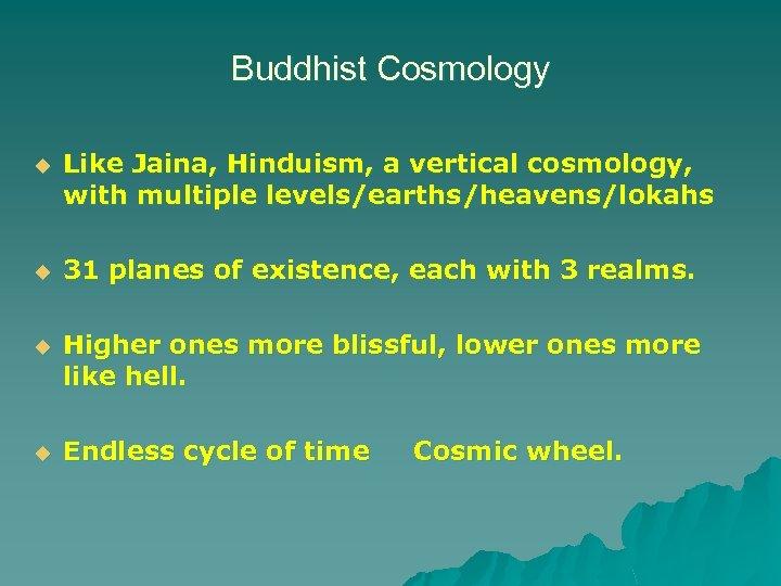 Buddhist Cosmology u Like Jaina, Hinduism, a vertical cosmology, with multiple levels/earths/heavens/lokahs u 31