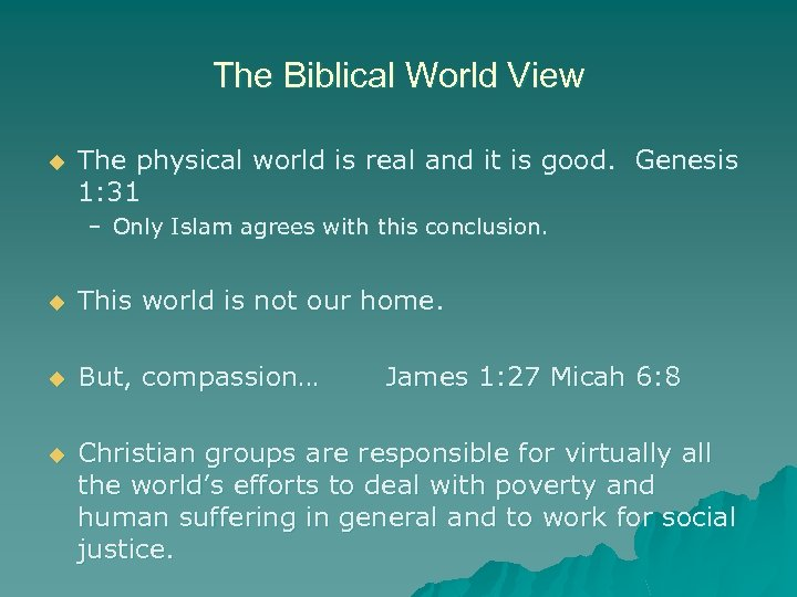 The Biblical World View u The physical world is real and it is good.