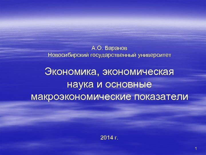 А. О. Баранов Новосибирский государственный университет Экономика, экономическая наука и основные макроэкономические показатели 2014