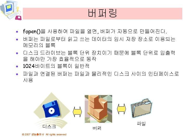 버퍼링 · fopen()을 사용하여 파일을 열면, 버퍼가 자동으로 만들어진다. · 버퍼는 파일로부터 읽고 쓰는