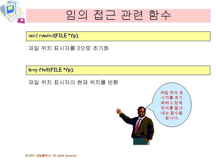 임의 접근 관련 함수 void rewind(FILE *fp); 파일 위치 표시자를 0으로 초기화 long ftell(FILE