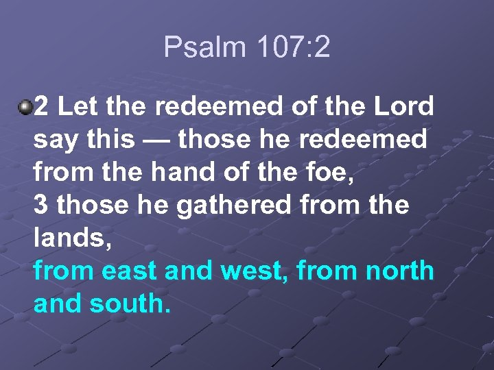 Psalm 107: 2 2 Let the redeemed of the Lord say this — those