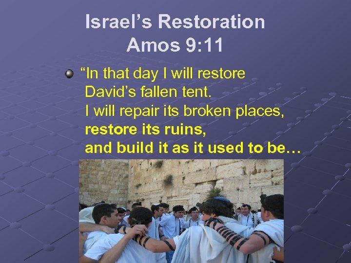 "Israel's Restoration Amos 9: 11 ""In that day I will restore David's fallen tent."