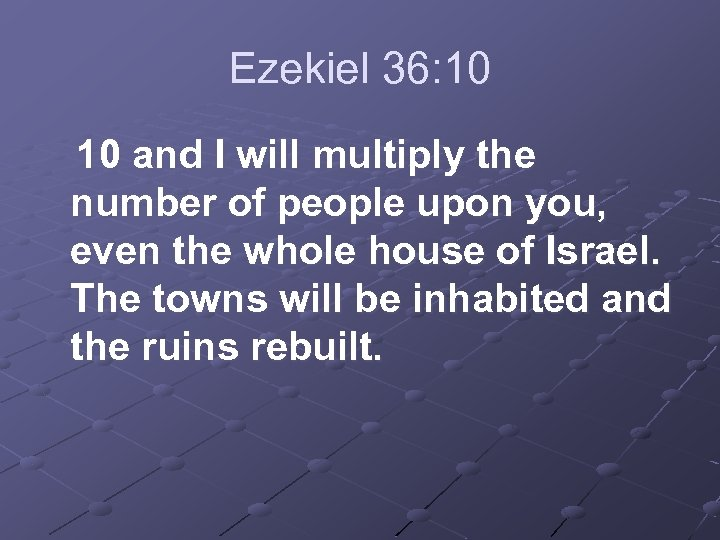 Ezekiel 36: 10 and I will multiply the number of people upon you, even