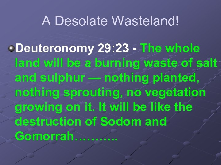A Desolate Wasteland! Deuteronomy 29: 23 - The whole land will be a burning