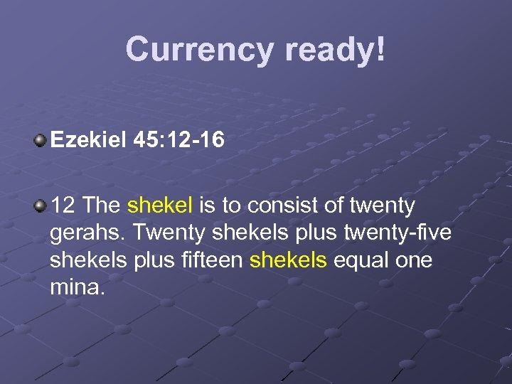 Currency ready! Ezekiel 45: 12 -16 12 The shekel is to consist of twenty
