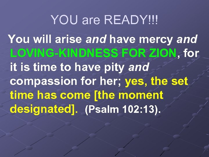 YOU are READY!!! You will arise and have mercy and LOVING-KINDNESS FOR ZION, for