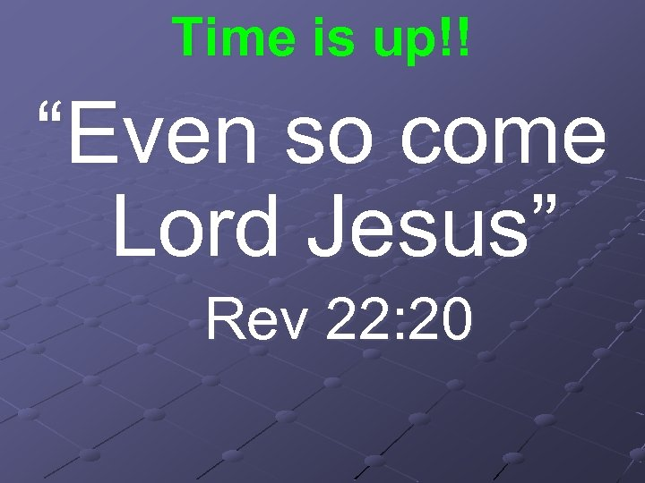 """Time is up!! """"Even so come Lord Jesus"""" Rev 22: 20"""