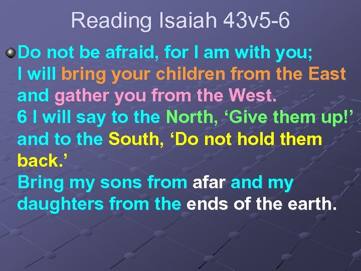 Reading Isaiah 43 v 5 -6 Do not be afraid, for I am with