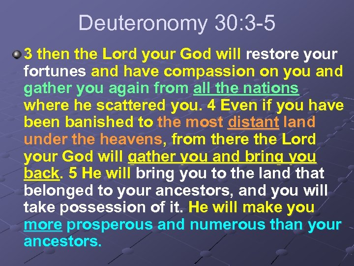 Deuteronomy 30: 3 -5 3 then the Lord your God will restore your fortunes
