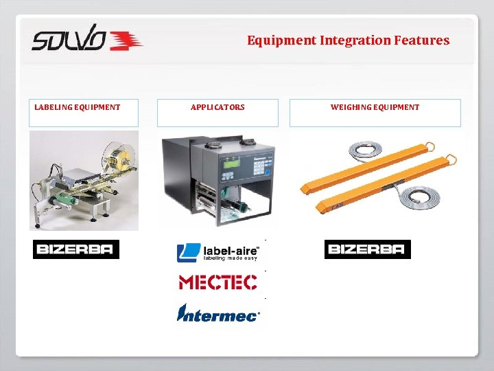 Equipment Integration Features LABELING EQUIPMENT APPLICATORS WEIGHING EQUIPMENT