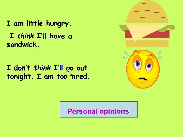 I am little hungry. I think I'll have a sandwich. I don't think I'll