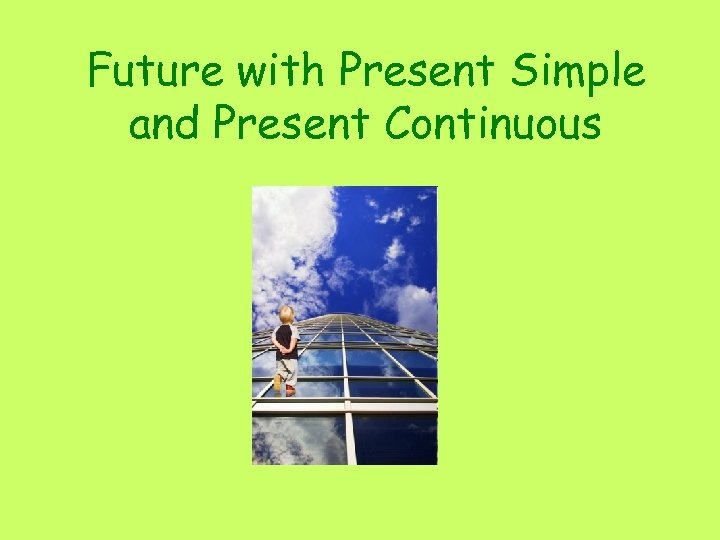 Future with Present Simple and Present Continuous