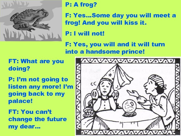 P: A frog? F: Yes…Some day you will meet a frog! And you will