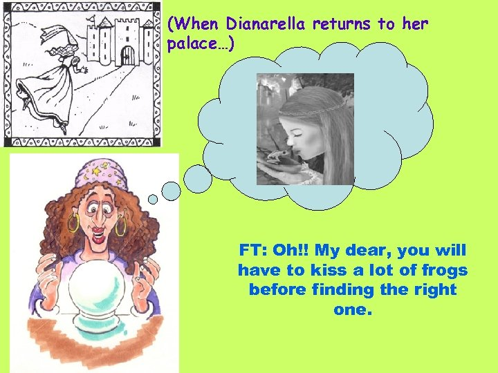 (When Dianarella returns to her palace…) FT: Oh!! My dear, you will have to