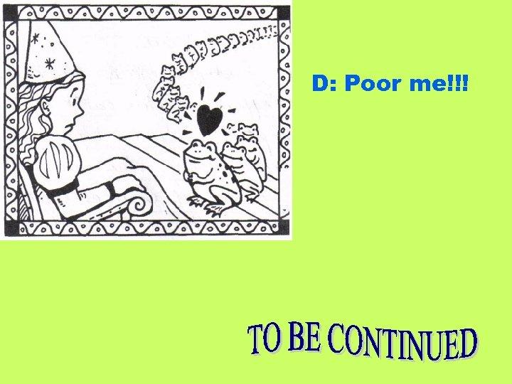 D: Poor me!!!