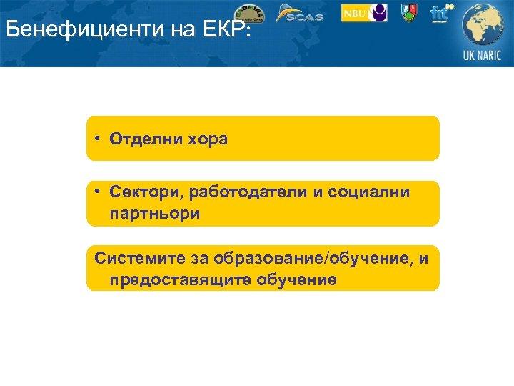 Бенефициенти на ЕКР: • Отделни хора • Сектори, работодатели и социални партньори Системите за