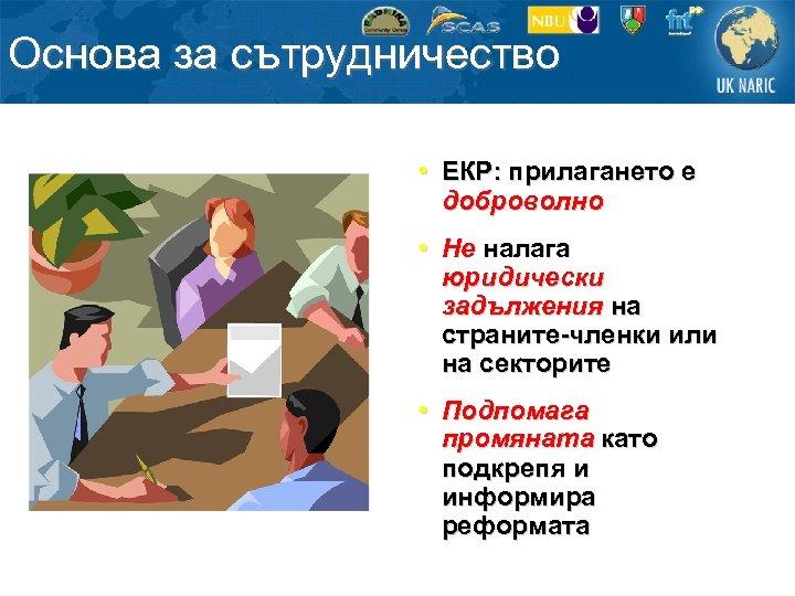 Основа за сътрудничество • ЕКР: прилагането е доброволно • Не налага юридически задължения на
