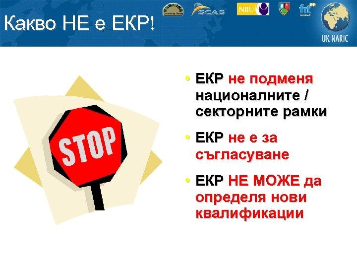 Какво НЕ е ЕКР! • ЕКР не подменя националните / секторните рамки • ЕКР