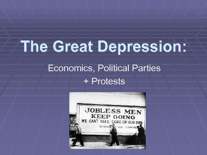 The Great Depression: Economics, Political Parties + Protests