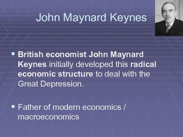 John Maynard Keynes § British economist John Maynard Keynes initially developed this radical economic