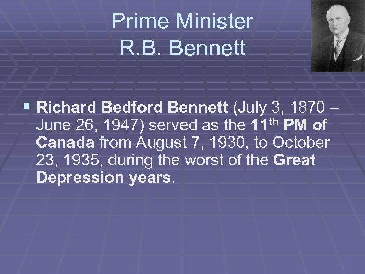 Prime Minister R. B. Bennett § Richard Bedford Bennett (July 3, 1870 – June