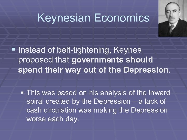 Keynesian Economics § Instead of belt-tightening, Keynes proposed that governments should spend their way