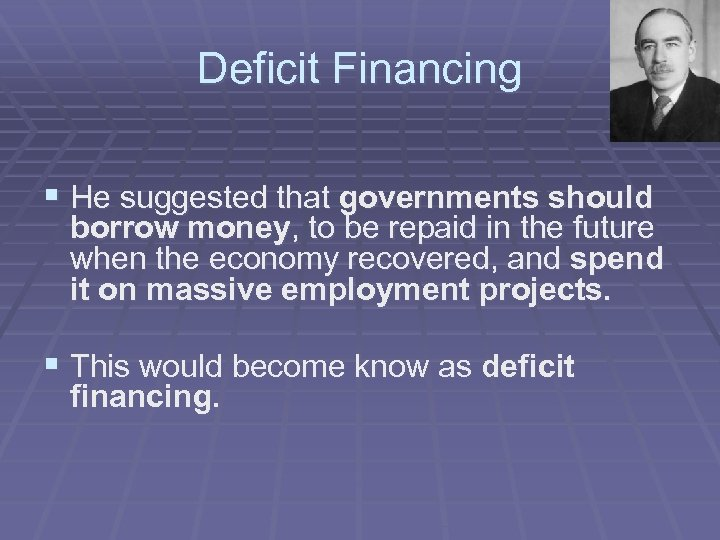 Deficit Financing § He suggested that governments should borrow money, to be repaid in