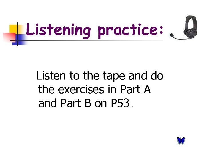 Listening practice: Listen to the tape and do the exercises in Part A and