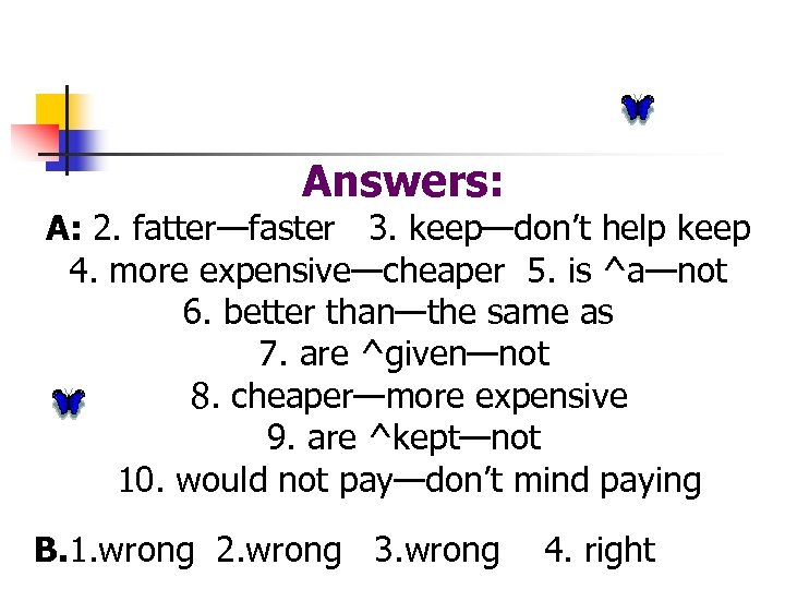 Answers: A: 2. fatter—faster 3. keep—don't help keep 4. more expensive—cheaper 5. is ^a—not