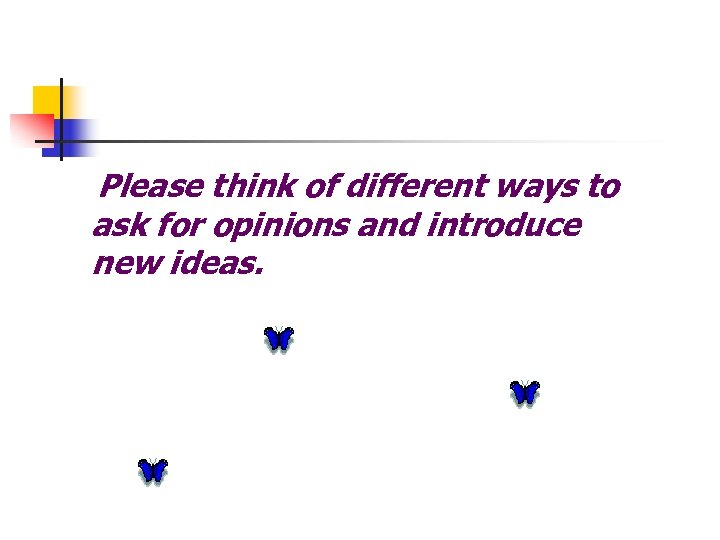 Please think of different ways to ask for opinions and introduce new ideas.