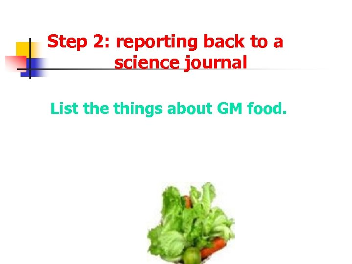 Step 2: reporting back to a science journal List the things about GM food.