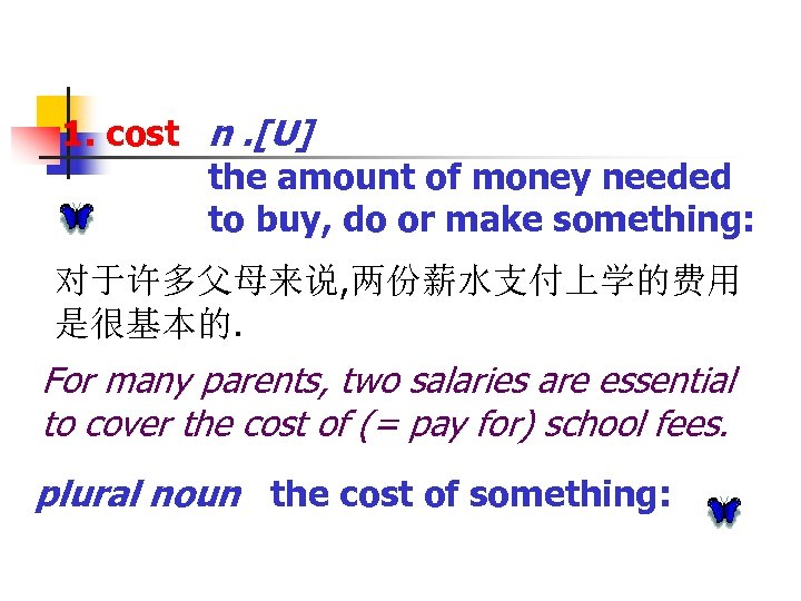 1. cost n. [U] the amount of money needed to buy, do or make