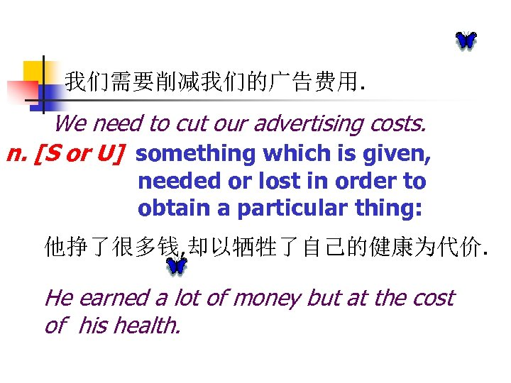 我们需要削减我们的广告费用. We need to cut our advertising costs. n. [S or U] something which