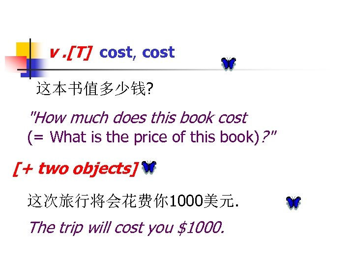 v. [T] cost, cost 这本书值多少钱?