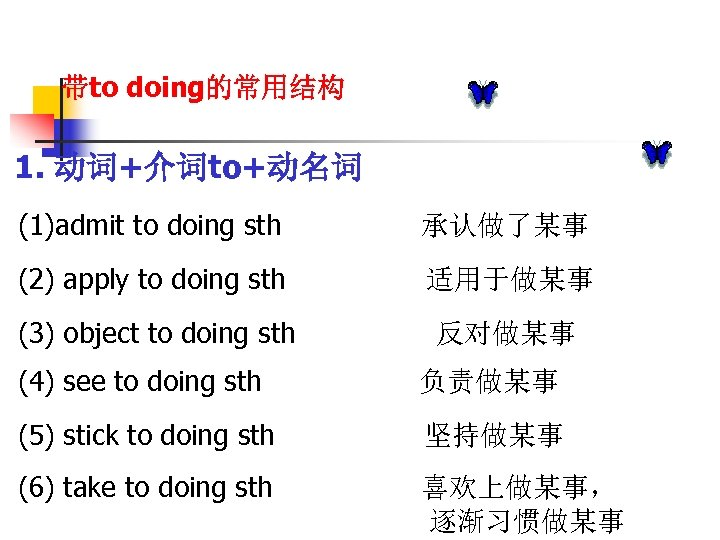 带to doing的常用结构 1. 动词+介词to+动名词 (1)admit to doing sth 承认做了某事 (2) apply to doing sth
