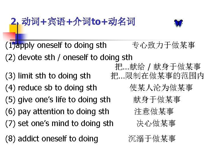2. 动词+宾语+介词to+动名词 (1)apply oneself to doing sth 专心致力于做某事 (2) devote sth / oneself to