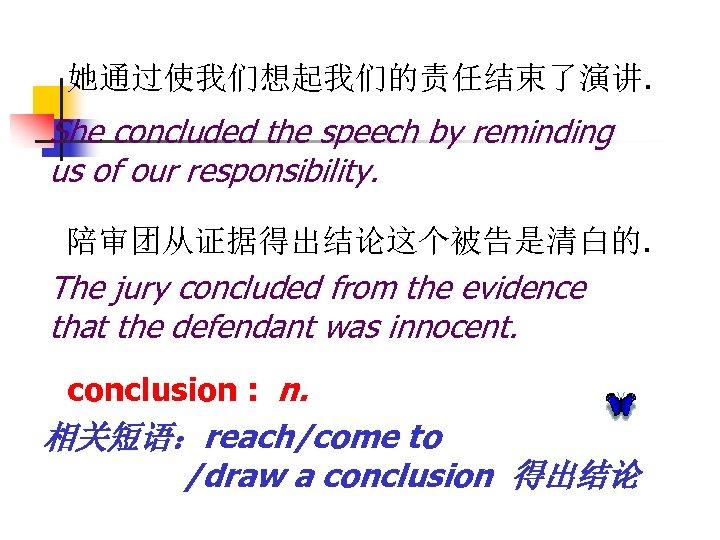 她通过使我们想起我们的责任结束了演讲. She concluded the speech by reminding us of our responsibility. 陪审团从证据得出结论这个被告是清白的. The jury