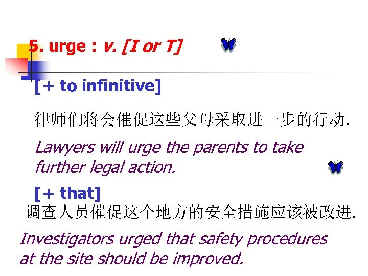 5. urge : v. [I or T] [+ to infinitive] 律师们将会催促这些父母采取进一步的行动. Lawyers will urge