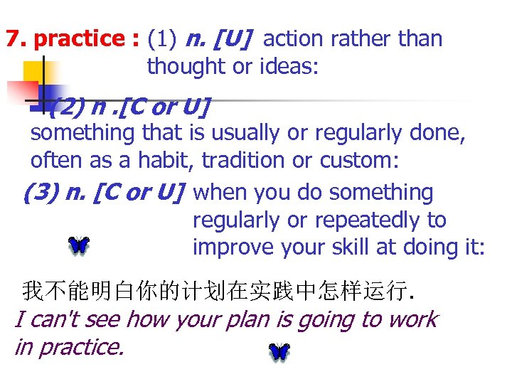 7. practice : (1) n. [U] action rather than thought or ideas: (2) n.