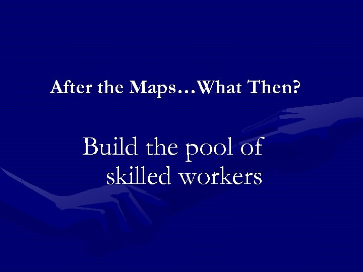 After the Maps…What Then? Build the pool of skilled workers