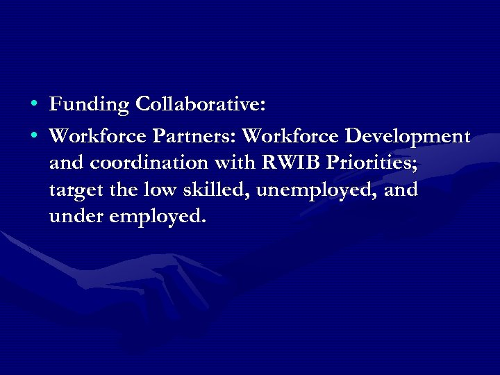 • Funding Collaborative: • Workforce Partners: Workforce Development and coordination with RWIB Priorities;