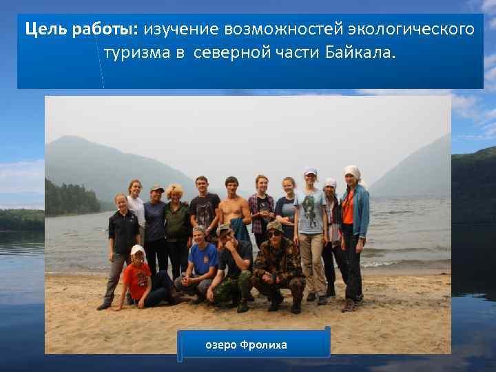 Цель работы: изучение возможностей экологического туризма в северной части Байкала. озеро Фролиха