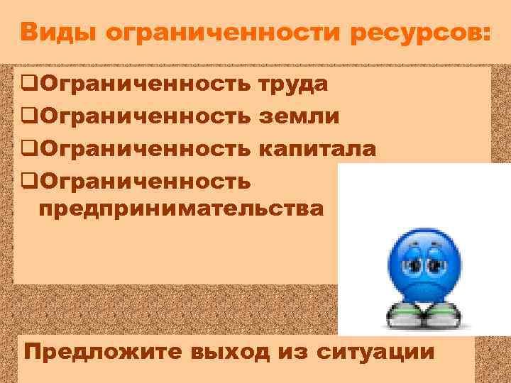 Виды ограниченности ресурсов: q. Ограниченность труда q. Ограниченность земли q. Ограниченность капитала q. Ограниченность