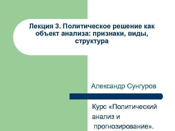 Лекция 3. Политическое решение как объект анализа: признаки, виды, структура Александр Сунгуров Курс «Политический