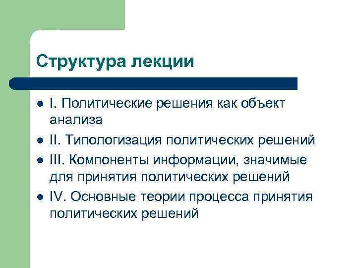 Структура лекции l l I. Политические решения как объект анализа II. Типологизация политических решений